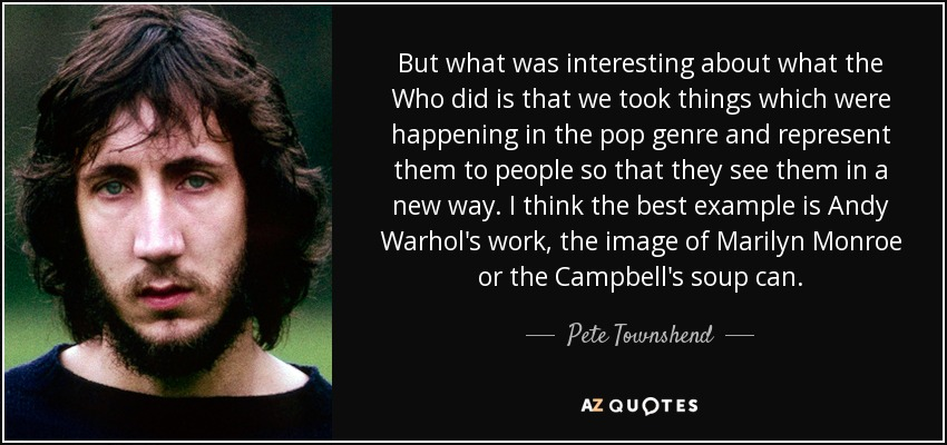 But what was interesting about what the Who did is that we took things which were happening in the pop genre and represent them to people so that they see them in a new way. I think the best example is Andy Warhol's work, the image of Marilyn Monroe or the Campbell's soup can. - Pete Townshend