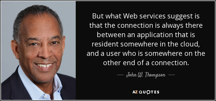 But what Web services suggest is that the connection is always there between an application that is resident somewhere in the cloud, and a user who is somewhere on the other end of a connection. - John W. Thompson