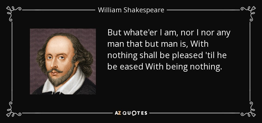 But whate'er I am, nor I nor any man that but man is, With nothing shall be pleased 'til he be eased With being nothing. - William Shakespeare