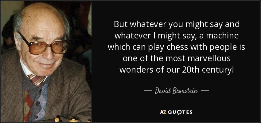 But whatever you might say and whatever I might say, a machine which can play chess with people is one of the most marvellous wonders of our 20th century! - David Bronstein