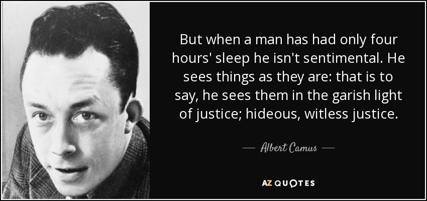 But when a man has had only four hours' sleep he isn't sentimental. He sees things as they are: that is to say, he sees them in the garish light of justice; hideous, witless justice. - Albert Camus