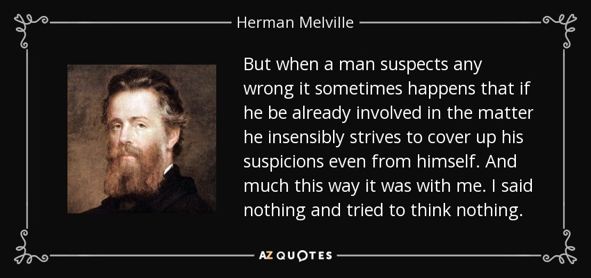 But when a man suspects any wrong it sometimes happens that if he be already involved in the matter he insensibly strives to cover up his suspicions even from himself. And much this way it was with me. I said nothing and tried to think nothing. - Herman Melville