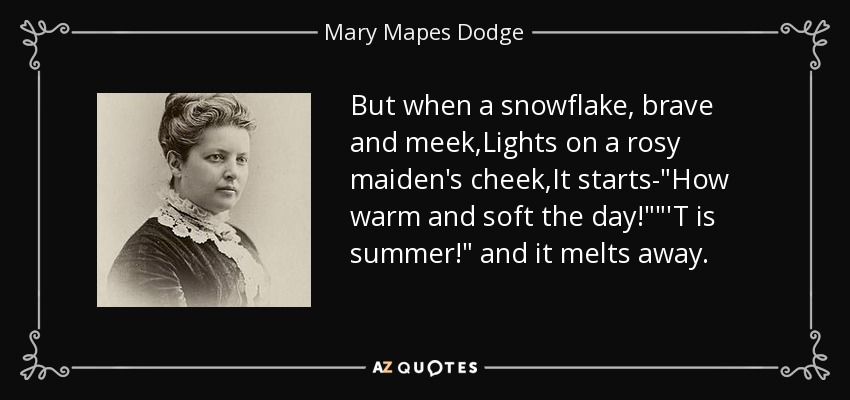 But when a snowflake, brave and meek,Lights on a rosy maiden's cheek,It starts-