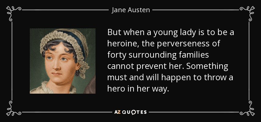 But when a young lady is to be a heroine, the perverseness of forty surrounding families cannot prevent her. Something must and will happen to throw a hero in her way. - Jane Austen