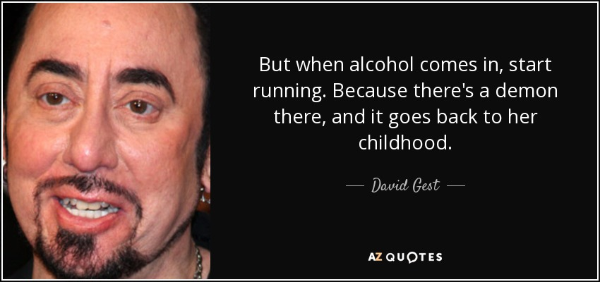 But when alcohol comes in, start running. Because there's a demon there, and it goes back to her childhood. - David Gest