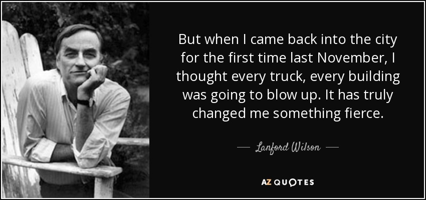 But when I came back into the city for the first time last November, I thought every truck, every building was going to blow up. It has truly changed me something fierce. - Lanford Wilson