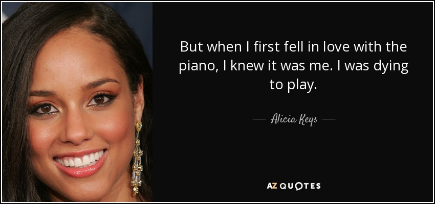 But when I first fell in love with the piano, I knew it was me. I was dying to play. - Alicia Keys