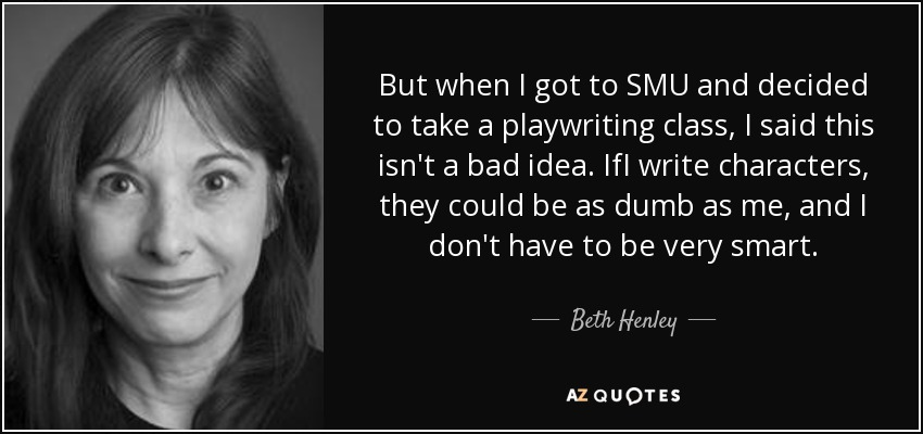 But when I got to SMU and decided to take a playwriting class, I said this isn't a bad idea. IfI write characters, they could be as dumb as me, and I don't have to be very smart. - Beth Henley