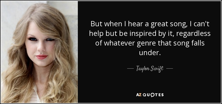 But when I hear a great song, I can't help but be inspired by it, regardless of whatever genre that song falls under. - Taylor Swift