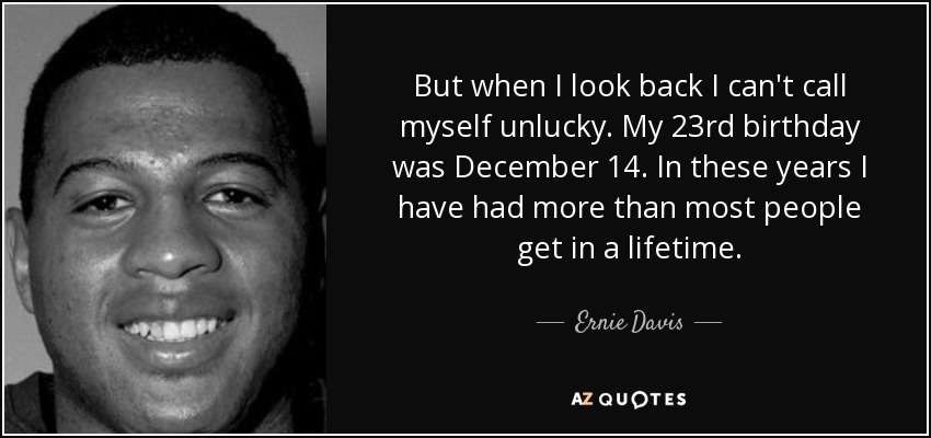 But when I look back I can't call myself unlucky. My 23rd birthday was December 14. In these years I have had more than most people get in a lifetime. - Ernie Davis