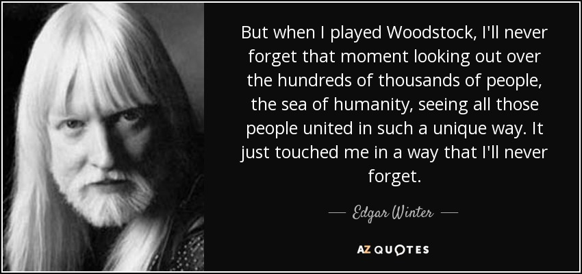 But when I played Woodstock, I'll never forget that moment looking out over the hundreds of thousands of people, the sea of humanity, seeing all those people united in such a unique way. It just touched me in a way that I'll never forget. - Edgar Winter