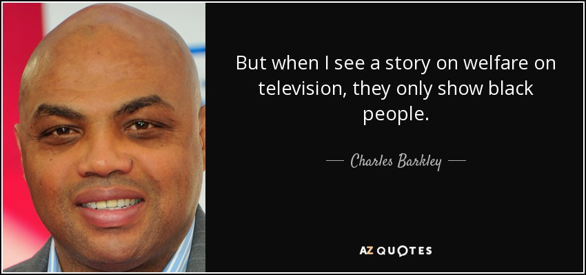 But when I see a story on welfare on television, they only show black people. - Charles Barkley