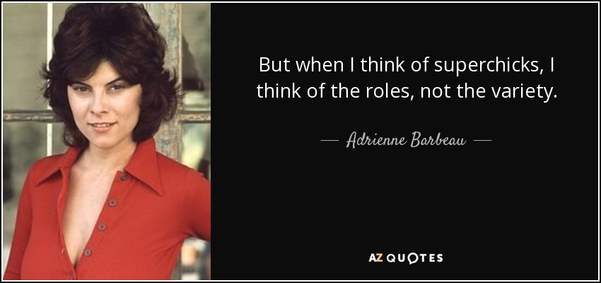 But when I think of superchicks, I think of the roles, not the variety. - Adrienne Barbeau