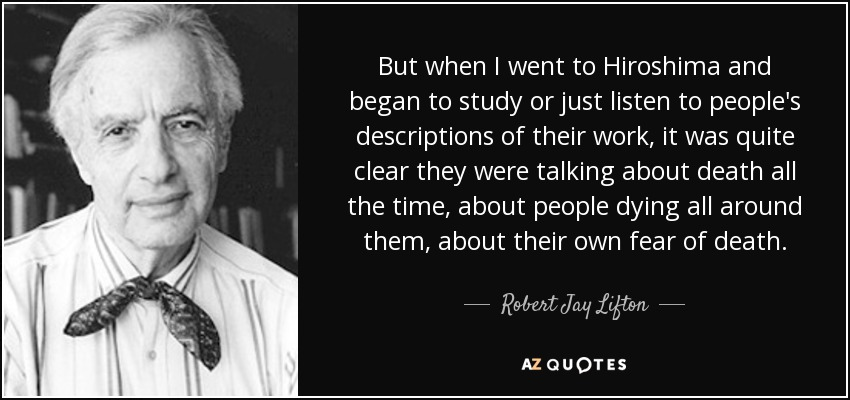 But when I went to Hiroshima and began to study or just listen to people's descriptions of their work, it was quite clear they were talking about death all the time, about people dying all around them, about their own fear of death. - Robert Jay Lifton