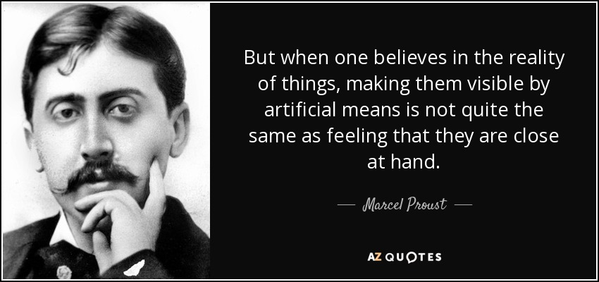But when one believes in the reality of things, making them visible by artificial means is not quite the same as feeling that they are close at hand. - Marcel Proust