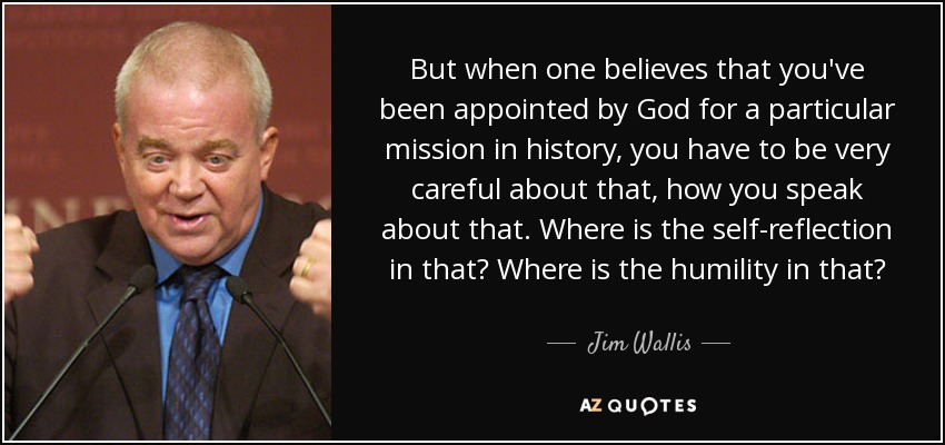But when one believes that you've been appointed by God for a particular mission in history, you have to be very careful about that, how you speak about that. Where is the self-reflection in that? Where is the humility in that? - Jim Wallis