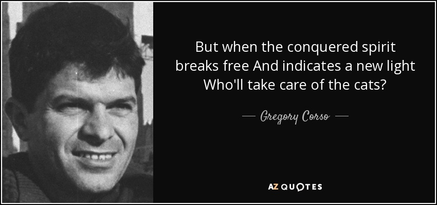 But when the conquered spirit breaks free And indicates a new light Who'll take care of the cats? - Gregory Corso