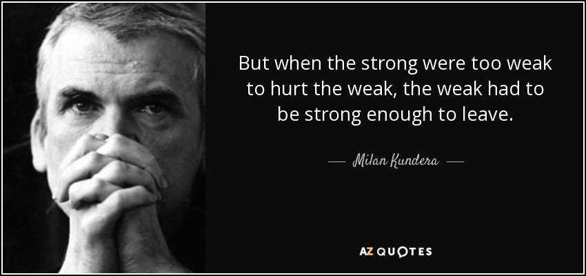 But when the strong were too weak to hurt the weak, the weak had to be strong enough to leave. - Milan Kundera