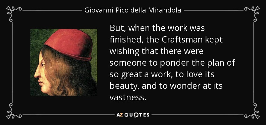 But, when the work was finished, the Craftsman kept wishing that there were someone to ponder the plan of so great a work, to love its beauty, and to wonder at its vastness. - Giovanni Pico della Mirandola