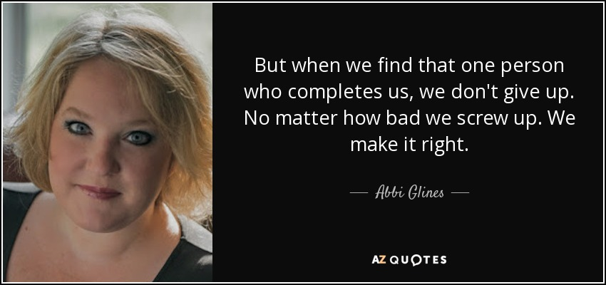 But when we find that one person who completes us, we don't give up. No matter how bad we screw up. We make it right. - Abbi Glines