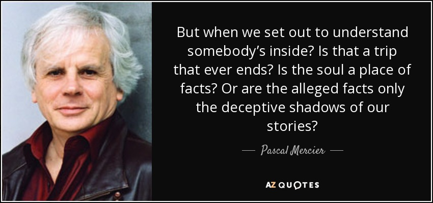 But when we set out to understand somebody's inside? Is that a trip that ever ends? Is the soul a place of facts? Or are the alleged facts only the deceptive shadows of our stories? - Pascal Mercier
