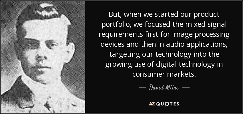 But, when we started our product portfolio, we focused the mixed signal requirements first for image processing devices and then in audio applications , targeting our technology into the growing use of digital technology in consumer markets. - David Milne