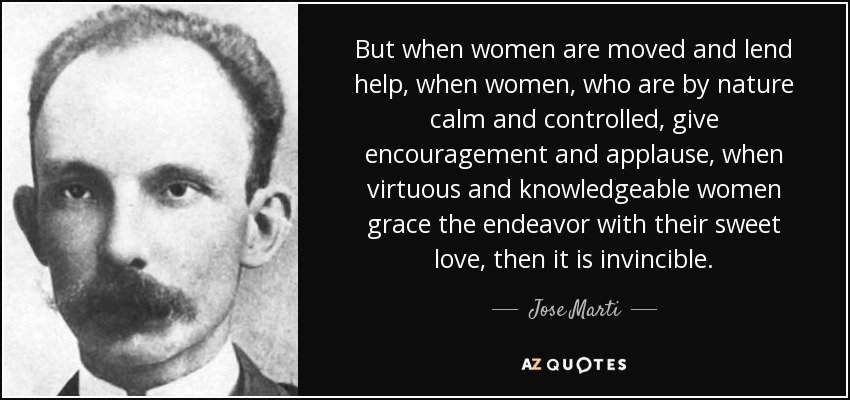 But when women are moved and lend help, when women, who are by nature calm and controlled, give encouragement and applause, when virtuous and knowledgeable women grace the endeavor with their sweet love, then it is invincible. - Jose Marti