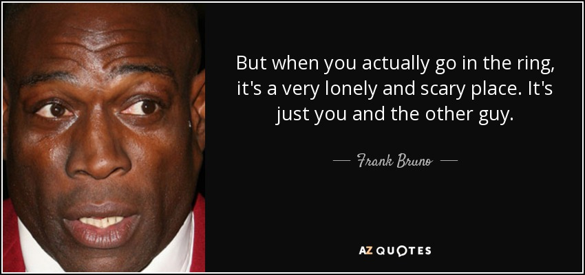 But when you actually go in the ring, it's a very lonely and scary place. It's just you and the other guy. - Frank Bruno