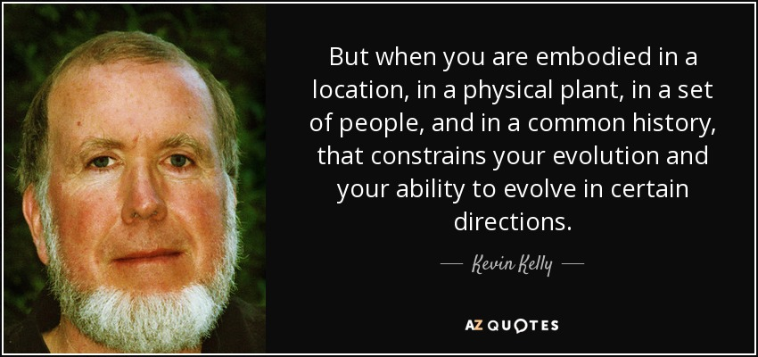 But when you are embodied in a location, in a physical plant, in a set of people, and in a common history, that constrains your evolution and your ability to evolve in certain directions. - Kevin Kelly