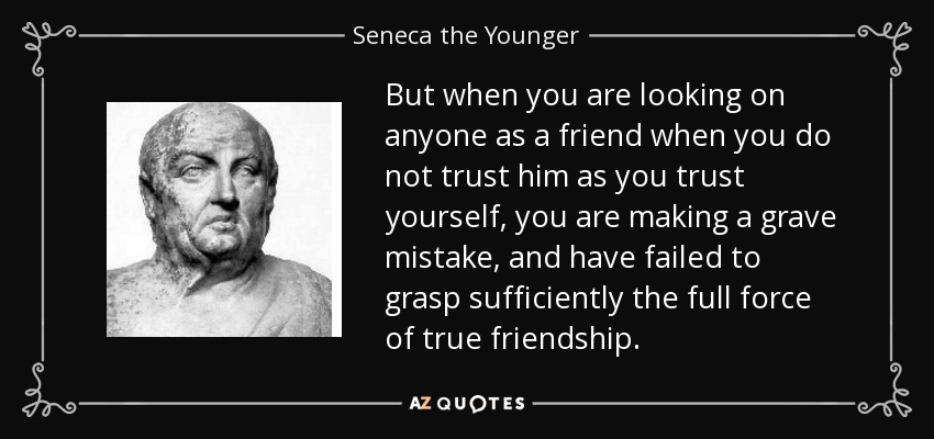 But when you are looking on anyone as a friend when you do not trust him as you trust yourself, you are making a grave mistake, and have failed to grasp sufficiently the full force of true friendship. - Seneca the Younger