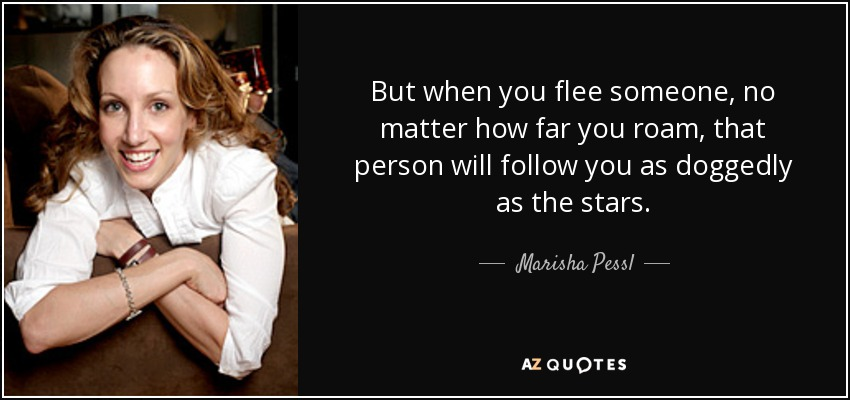 But when you flee someone, no matter how far you roam, that person will follow you as doggedly as the stars. - Marisha Pessl
