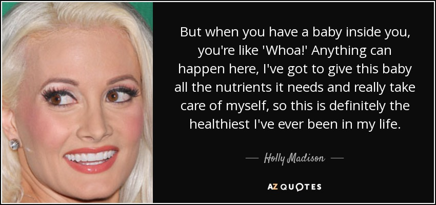But when you have a baby inside you, you're like 'Whoa!' Anything can happen here, I've got to give this baby all the nutrients it needs and really take care of myself, so this is definitely the healthiest I've ever been in my life. - Holly Madison