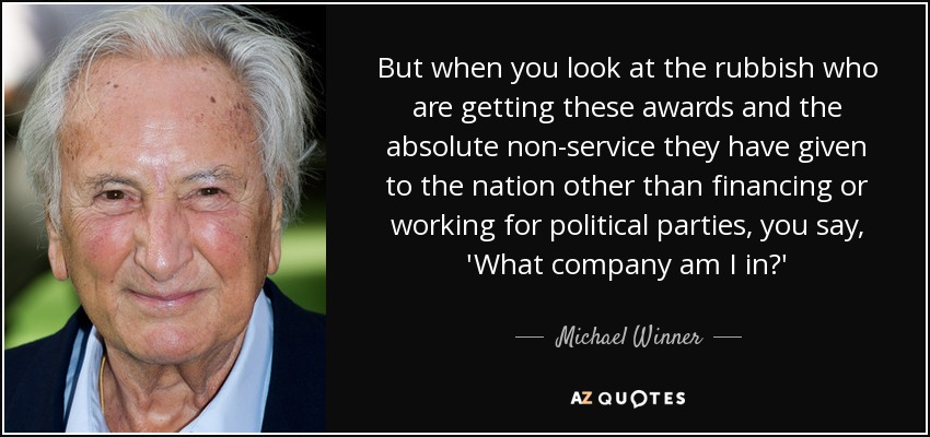 But when you look at the rubbish who are getting these awards and the absolute non-service they have given to the nation other than financing or working for political parties, you say, 'What company am I in?' - Michael Winner