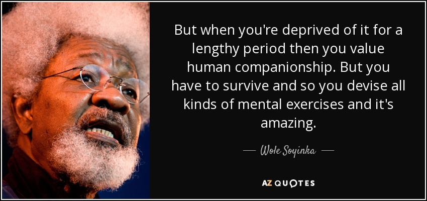 But when you're deprived of it for a lengthy period then you value human companionship. But you have to survive and so you devise all kinds of mental exercises and it's amazing. - Wole Soyinka