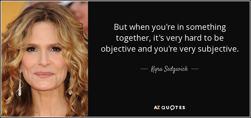But when you're in something together, it's very hard to be objective and you're very subjective. - Kyra Sedgwick