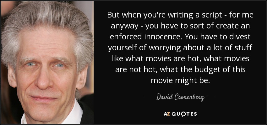 But when you're writing a script - for me anyway - you have to sort of create an enforced innocence. You have to divest yourself of worrying about a lot of stuff like what movies are hot, what movies are not hot, what the budget of this movie might be. - David Cronenberg
