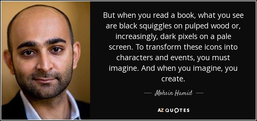 But when you read a book, what you see are black squiggles on pulped wood or, increasingly, dark pixels on a pale screen. To transform these icons into characters and events, you must imagine. And when you imagine, you create. - Mohsin Hamid