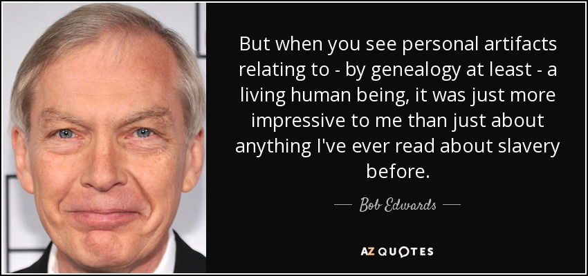But when you see personal artifacts relating to - by genealogy at least - a living human being, it was just more impressive to me than just about anything I've ever read about slavery before. - Bob Edwards