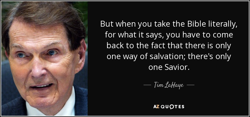 But when you take the Bible literally, for what it says, you have to come back to the fact that there is only one way of salvation; there's only one Savior. - Tim LaHaye