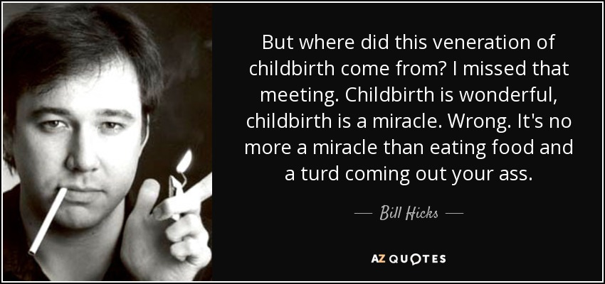 http://www.azquotes.com/picture-quotes/quote-but-where-did-this-veneration-of-childbirth-come-from-i-missed-that-meeting-childbirth-bill-hicks-99-76-71.jpg