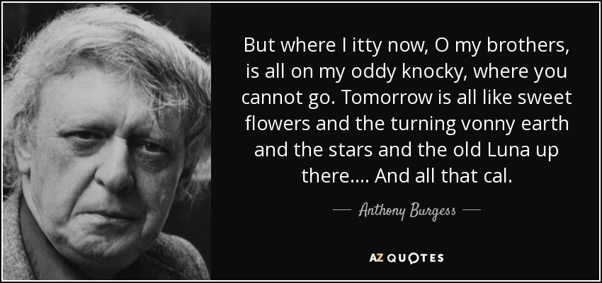 But where I itty now, O my brothers, is all on my oddy knocky, where you cannot go. Tomorrow is all like sweet flowers and the turning vonny earth and the stars and the old Luna up there. ... And all that cal. - Anthony Burgess