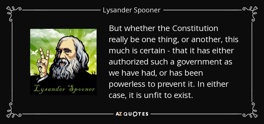 But whether the Constitution really be one thing, or another, this much is certain - that it has either authorized such a government as we have had, or has been powerless to prevent it. In either case, it is unfit to exist. - Lysander Spooner