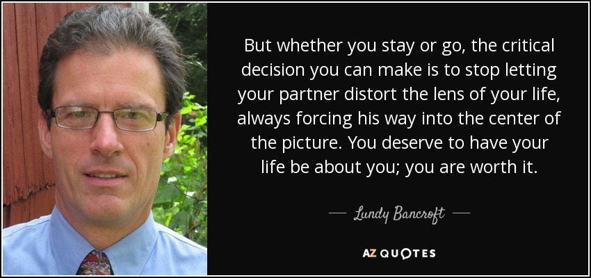 But whether you stay or go, the critical decision you can make is to stop letting your partner distort the lens of your life, always forcing his way into the center of the picture. You deserve to have your life be about you; you are worth it. - Lundy Bancroft