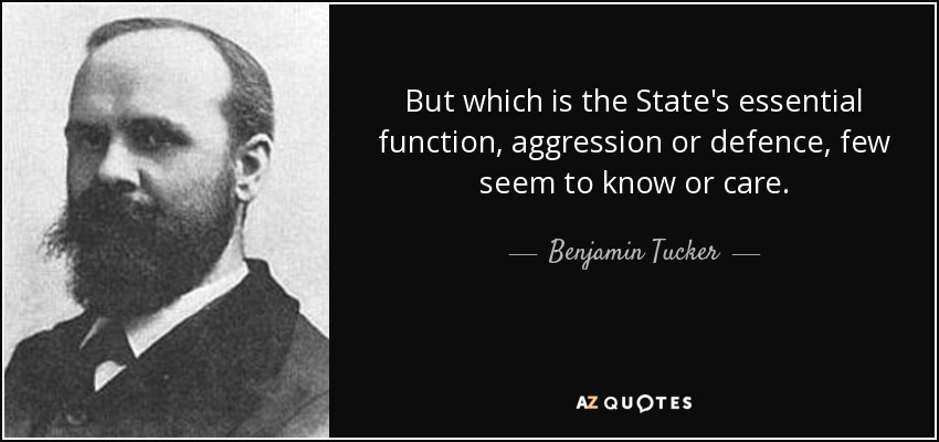 But which is the State's essential function, aggression or defence, few seem to know or care. - Benjamin Tucker