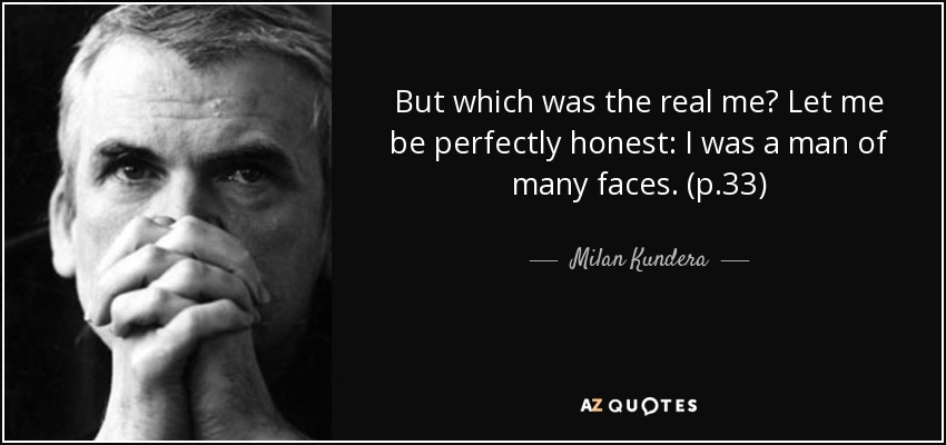 But which was the real me? Let me be perfectly honest: I was a man of many faces. (p.33) - Milan Kundera