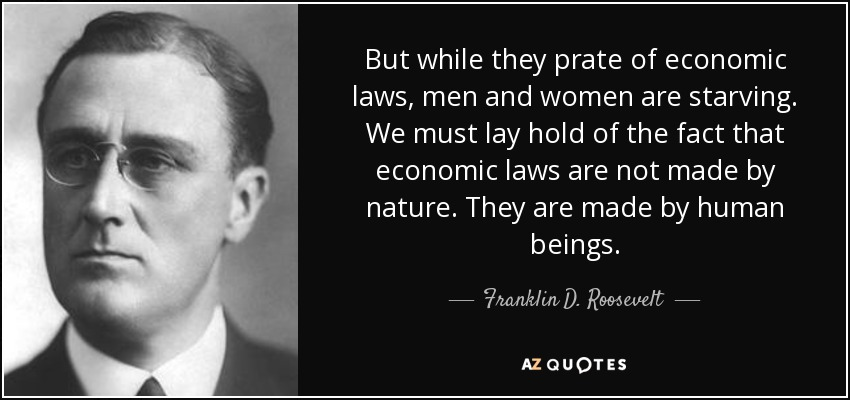 But while they prate of economic laws, men and women are starving. We must lay hold of the fact that economic laws are not made by nature. They are made by human beings. - Franklin D. Roosevelt