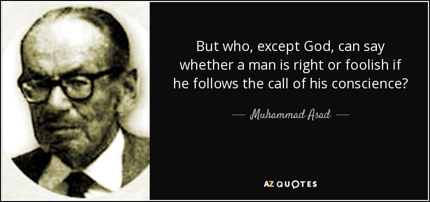 But who, except God, can say whether a man is right or foolish if he follows the call of his conscience? - Muhammad Asad