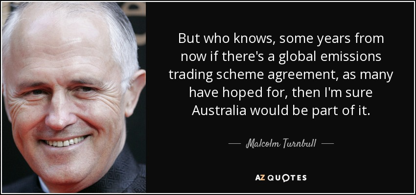 But who knows, some years from now if there's a global emissions trading scheme agreement, as many have hoped for, then I'm sure Australia would be part of it. - Malcolm Turnbull