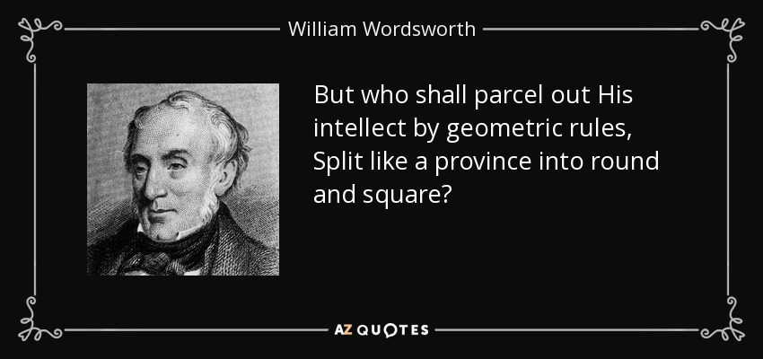 But who shall parcel out His intellect by geometric rules, Split like a province into round and square? - William Wordsworth