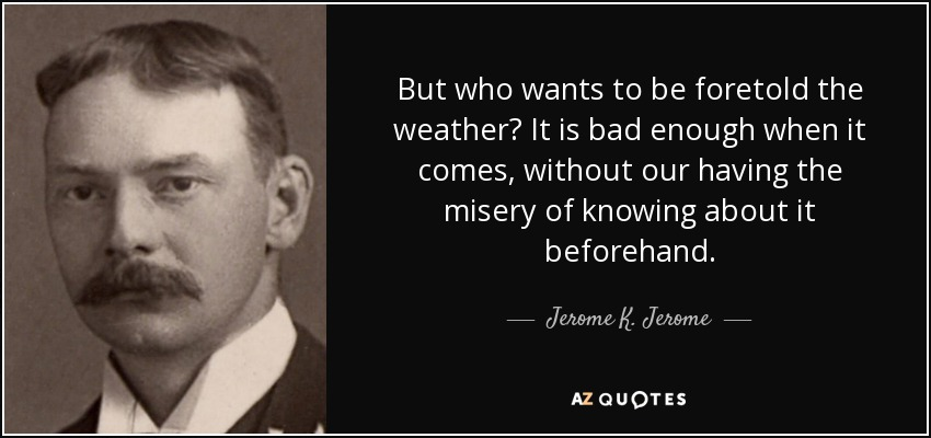 But who wants to be foretold the weather? It is bad enough when it comes, without our having the misery of knowing about it beforehand. - Jerome K. Jerome